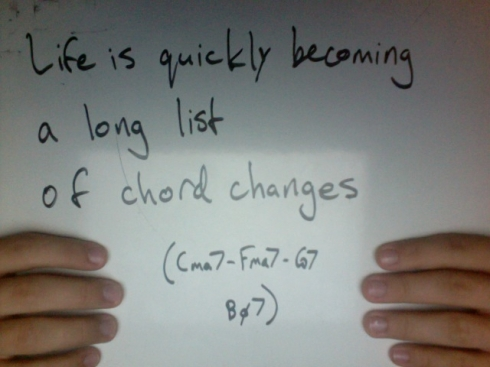 Life is quickly becoming a long list of chord changes (Cma7 - Fma7 - G7 - Bø7)