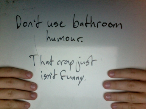 Don't use bathroom humour. That crap just isn't funny.