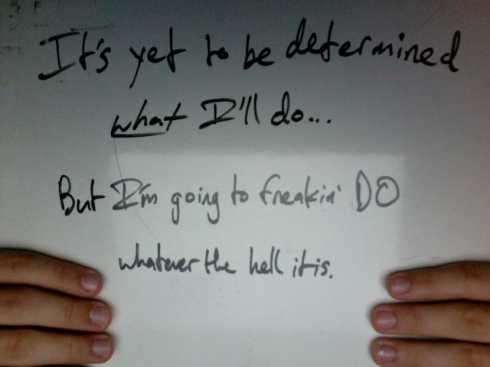 It's yet to be determined _what_ I'll do... But I'm going to freakin' DO whatever the hell it is.