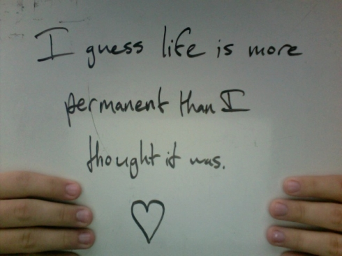 I guess life is more permanent than I thought it was. [heart]