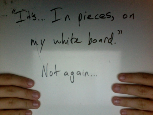 """It's... In pieces, on my white board."" Not again..."