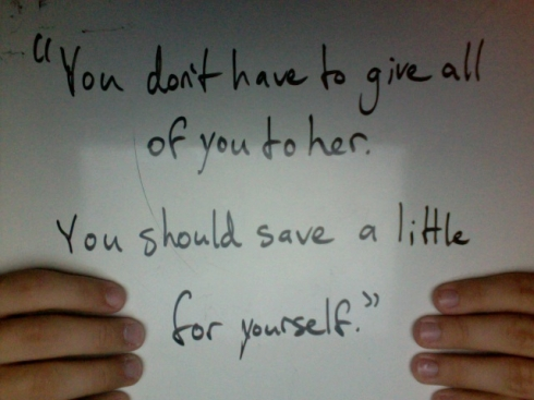 You don't have to give all of you to her. You should save a little for yourself.""