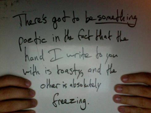 There's got to be _something_ poetic in the fact that the hand I write to you with is toasty, and the other is positively freezing.